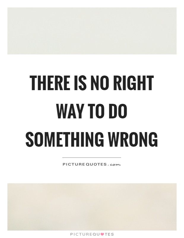 There is no right way to do something wrong Picture Quote #1