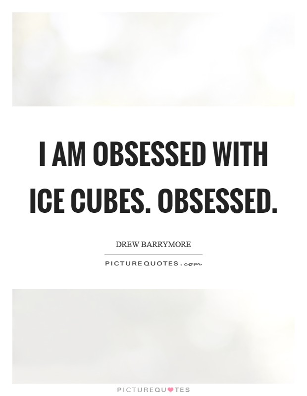 I am obsessed with ice cubes. Obsessed Picture Quote #1