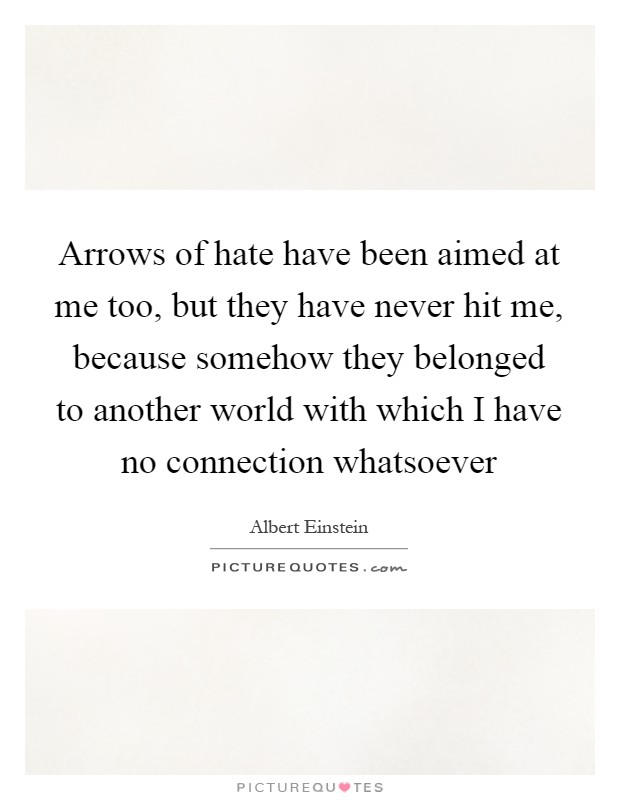 Arrows of hate have been aimed at me too, but they have never hit me, because somehow they belonged to another world with which I have no connection whatsoever Picture Quote #1
