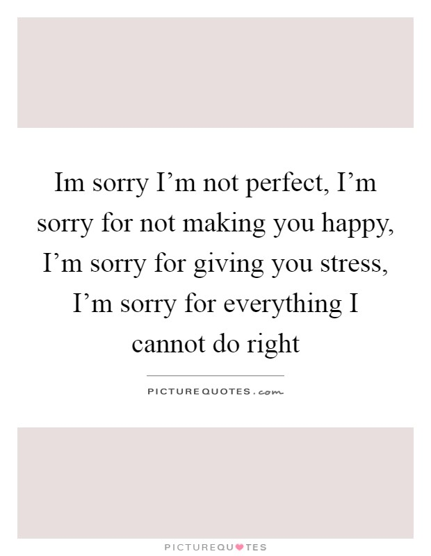 Im sorry im not perfect im sorry for not making you happy im sorry im not perfect im sorry for not making you happy im sorry for giving you stress im sorry for everything i cannot do right altavistaventures Choice Image