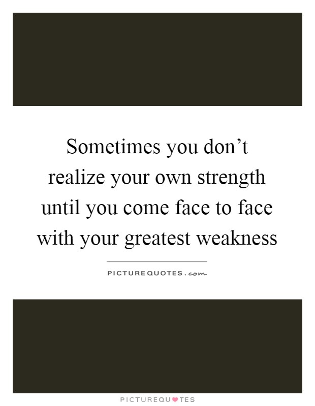 Sometimes you don't realize your own strength until you come face to face with your greatest weakness Picture Quote #1
