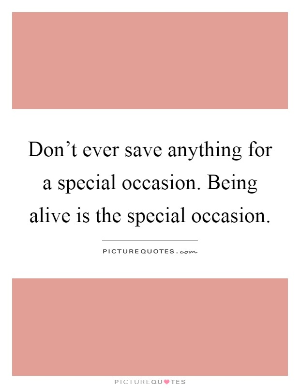 Don't ever save anything for a special occasion. Being alive is the special occasion Picture Quote #1