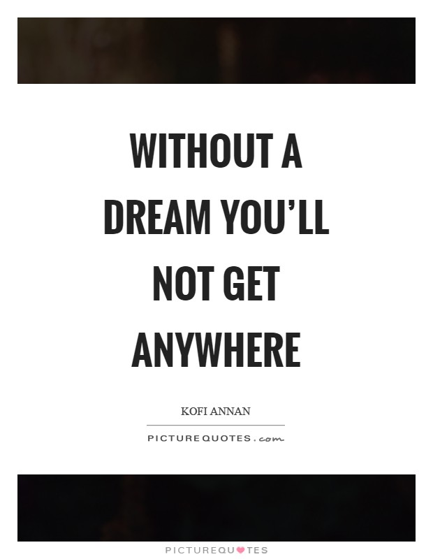 Without a dream you'll not get anywhere Picture Quote #1