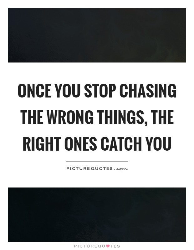 Once you stop chasing the wrong things, the right ones catch you Picture Quote #1