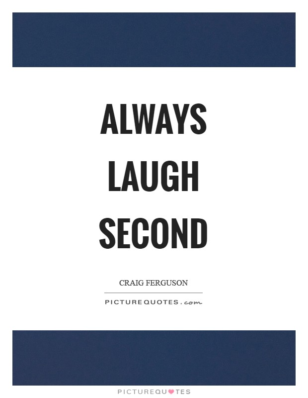Always laugh second Picture Quote #1