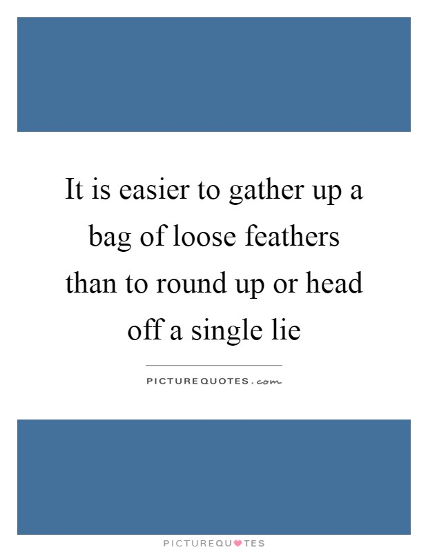 It is easier to gather up a bag of loose feathers than to round up or head off a single lie Picture Quote #1