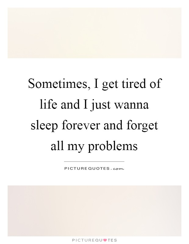 Sometimes, I get tired of life and I just wanna sleep forever and forget all my problems Picture Quote #1