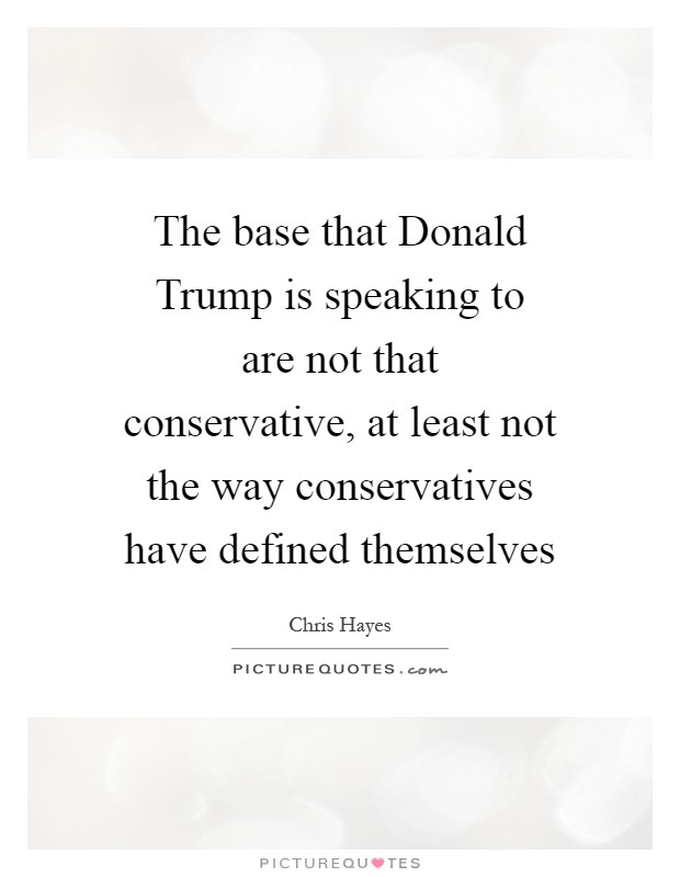 The base that Donald Trump is speaking to are not that conservative, at least not the way conservatives have defined themselves Picture Quote #1
