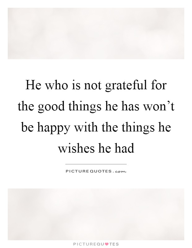 He who is not grateful for the good things he has won't be happy with the things he wishes he had Picture Quote #1