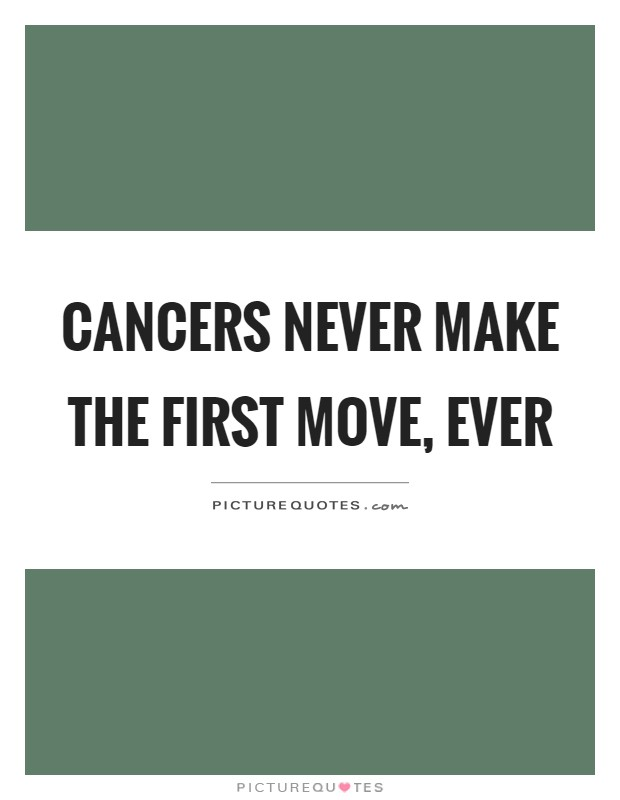 Cancers never make the first move, ever Picture Quote #1