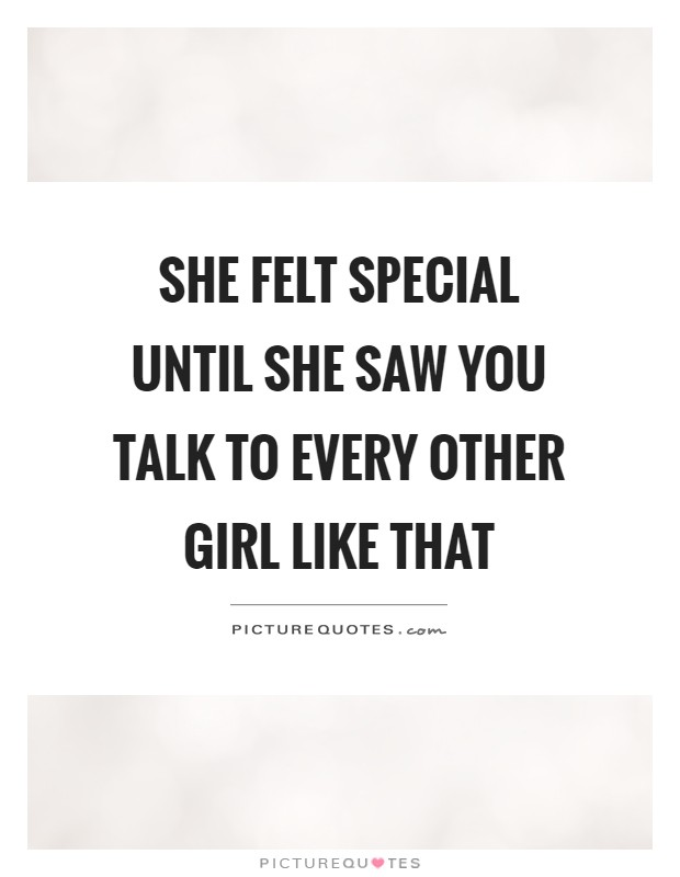 She felt special until she saw you talk to every other girl like that Picture Quote #1