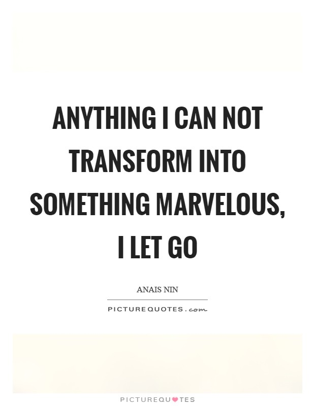 Anything I can not transform into something marvelous, I let ...