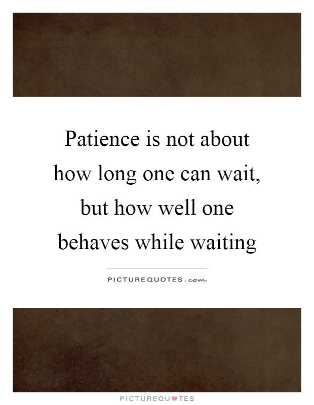 Patience is not about how long one can wait, but how well one behaves while waiting Picture Quote #1