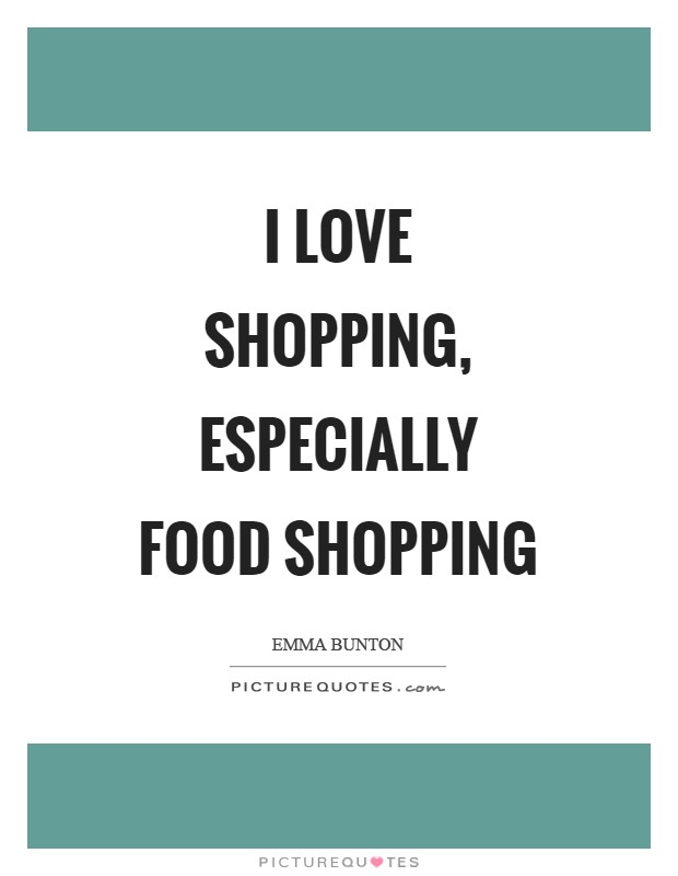 I love shopping, especially food shopping Picture Quote #1