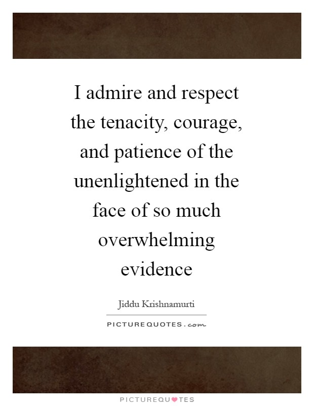 I admire and respect the tenacity, courage, and patience of the unenlightened in the face of so much overwhelming evidence Picture Quote #1