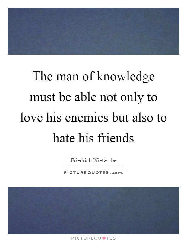 The man of knowledge must be able not only to love his enemies but also to hate his friends Picture Quote #1
