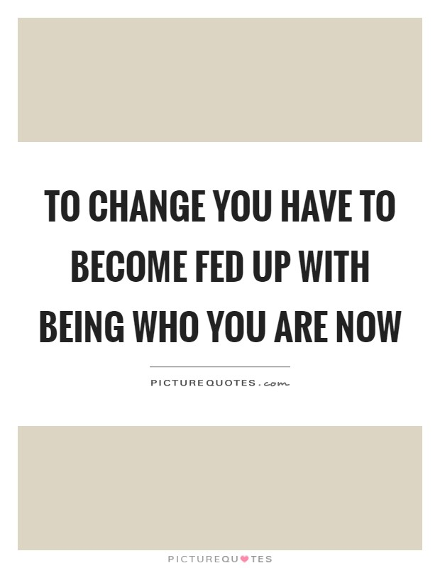 To change you have to become fed up with being who you are ...