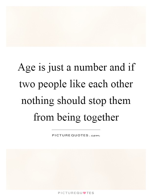 Age is just a number and if two people like each other nothing should stop them from being together Picture Quote #1