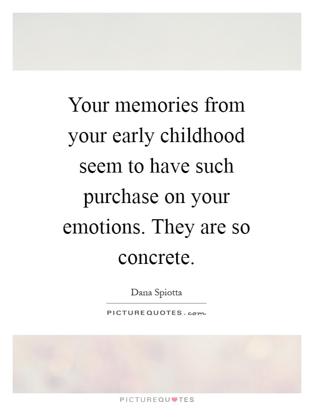 Your memories from your early childhood seem to have such purchase on your emotions. They are so concrete Picture Quote #1