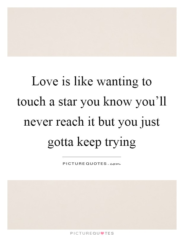 Love is like wanting to touch a star you know you'll never reach it but you just gotta keep trying Picture Quote #1