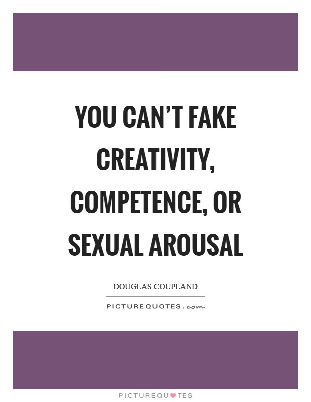 You can't fake creativity, competence, or sexual arousal Picture Quote #1