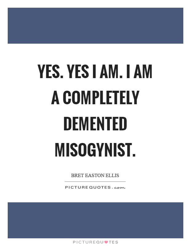 Yes. Yes I am. I am a completely demented misogynist Picture Quote #1