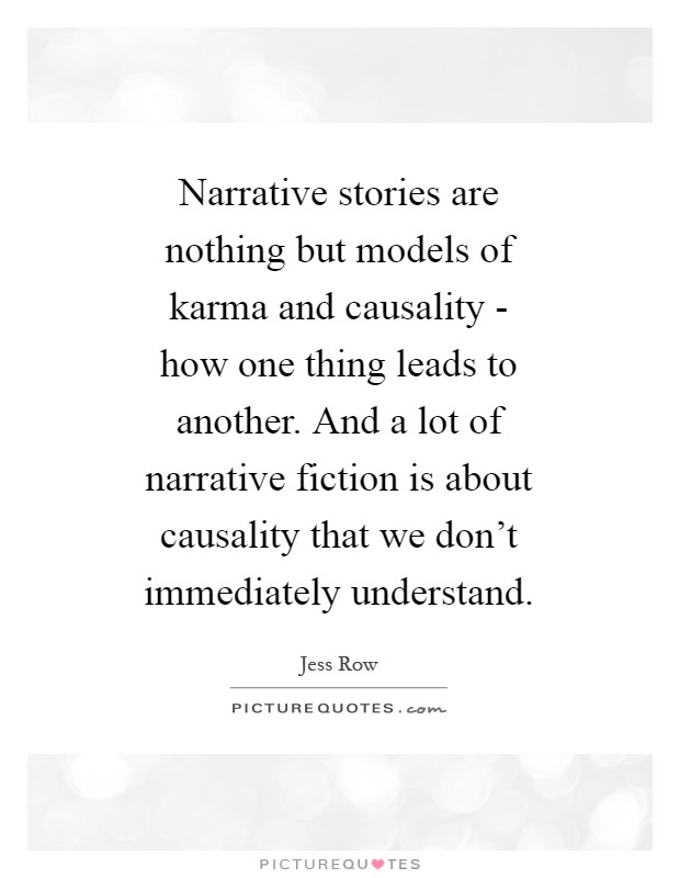 Narrative stories are nothing but models of karma and causality - how one thing leads to another. And a lot of narrative fiction is about causality that we don't immediately understand Picture Quote #1