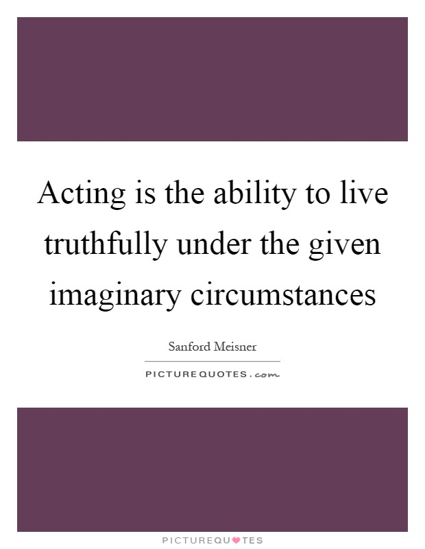 Acting is the ability to live truthfully under the given imaginary circumstances Picture Quote #1