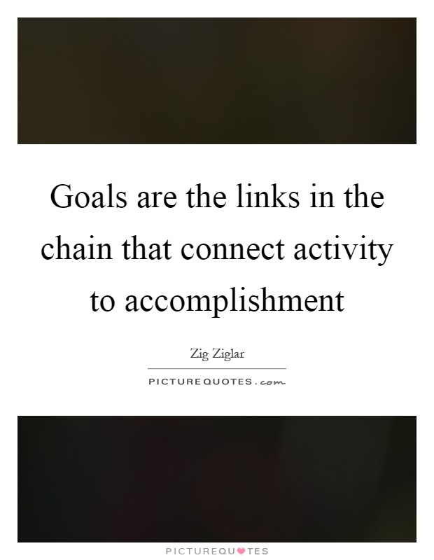 Goals are the links in the chain that connect activity to accomplishment Picture Quote #1