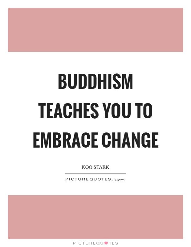 Buddhism teaches you to embrace change Picture Quote #1