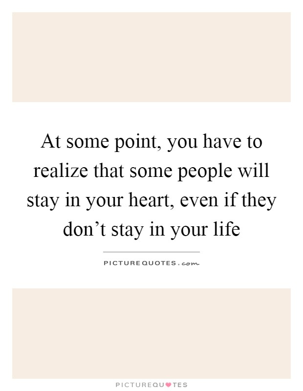 At some point, you have to realize that some people will stay in your heart, even if they don't stay in your life Picture Quote #1