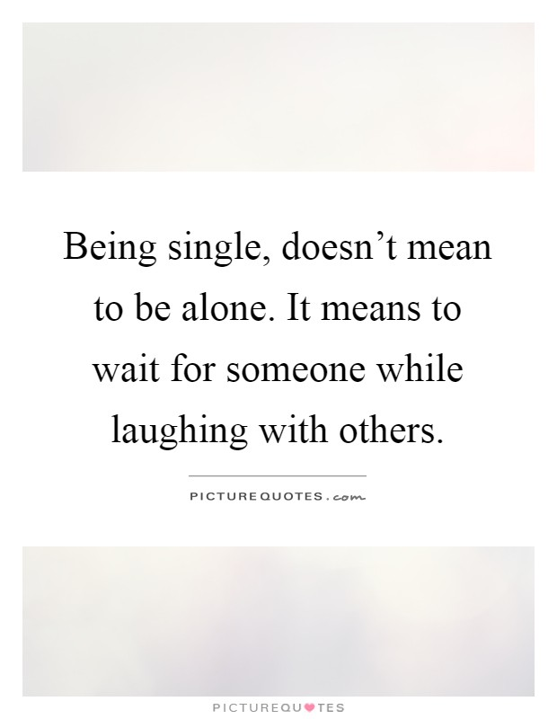Being single, doesn't mean to be alone. It means to wait for someone while laughing with others Picture Quote #1