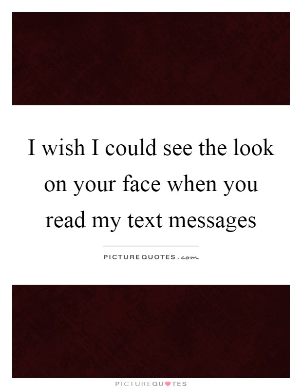 I wish I could see the look on your face when you read my text messages Picture Quote #1