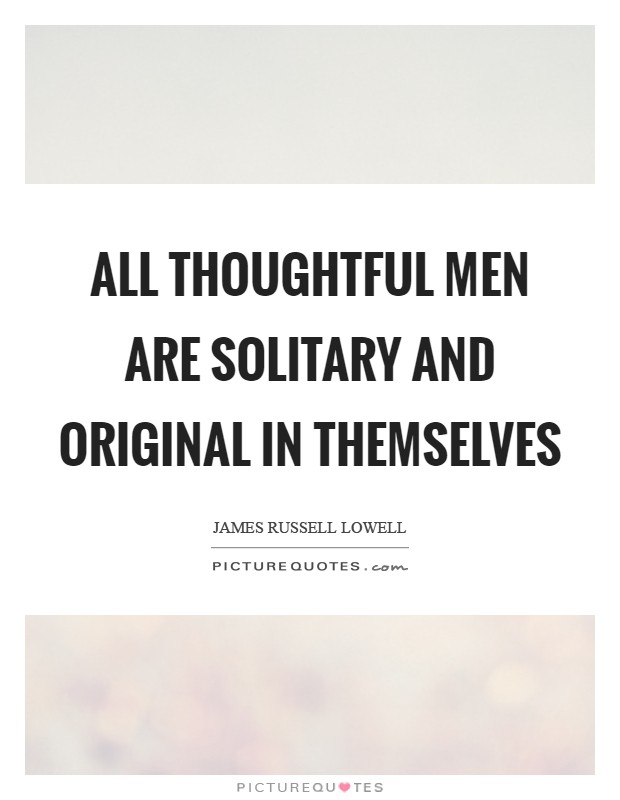 All thoughtful men are solitary and original in themselves Picture Quote #1