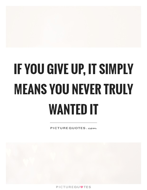 If you give up, it simply means you never truly wanted it Picture Quote #1