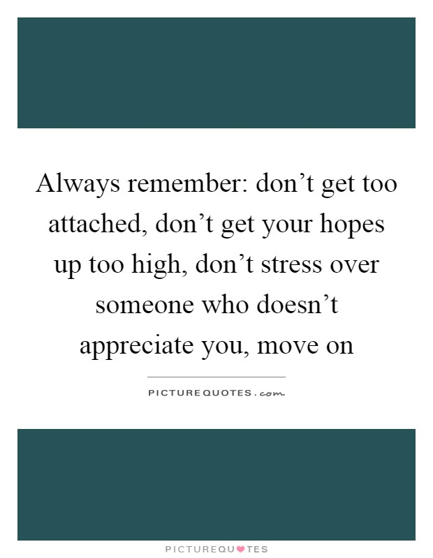 Always remember: don't get too attached, don't get your hopes up too high, don't stress over someone who doesn't appreciate you, move on Picture Quote #1