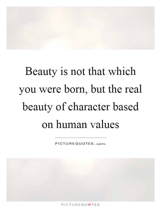 Beauty is not that which you were born, but the real beauty of character based on human values Picture Quote #1