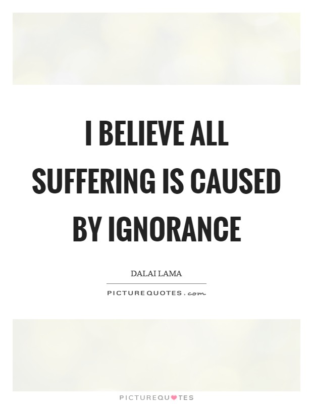 I believe all suffering is caused by ignorance Picture Quote #1