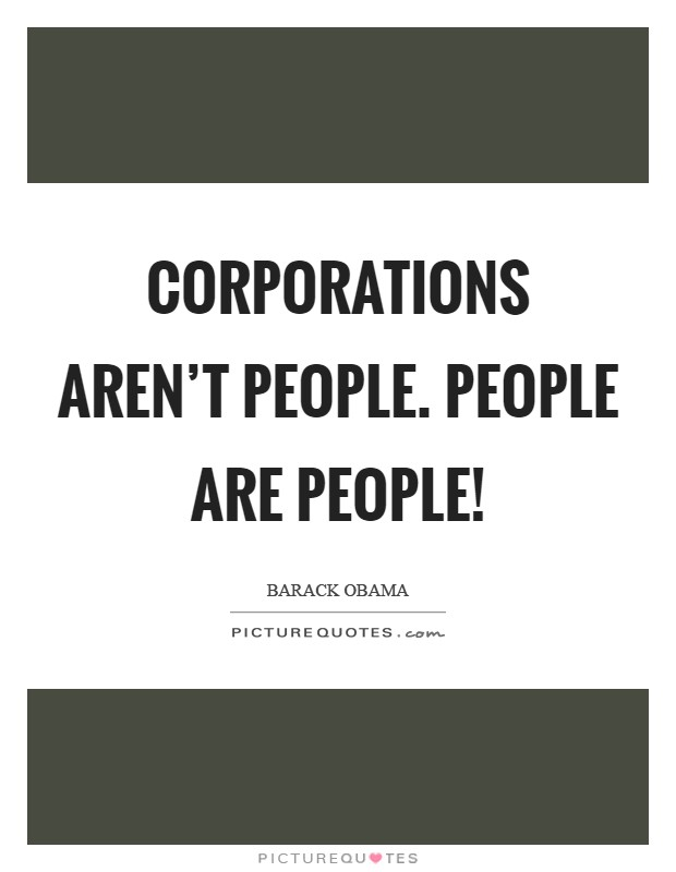 Corporations aren't people. People are people! Picture Quote #1