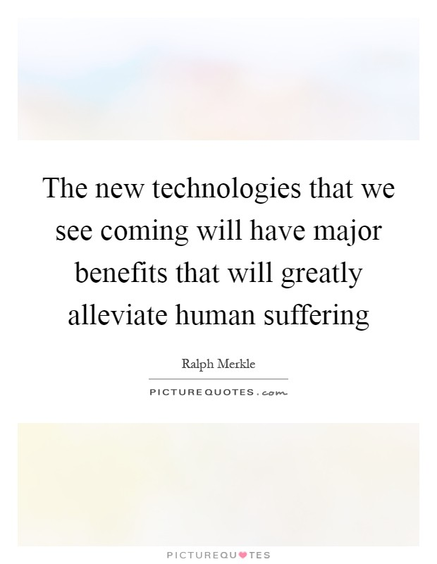 The new technologies that we see coming will have major benefits that will greatly alleviate human suffering Picture Quote #1