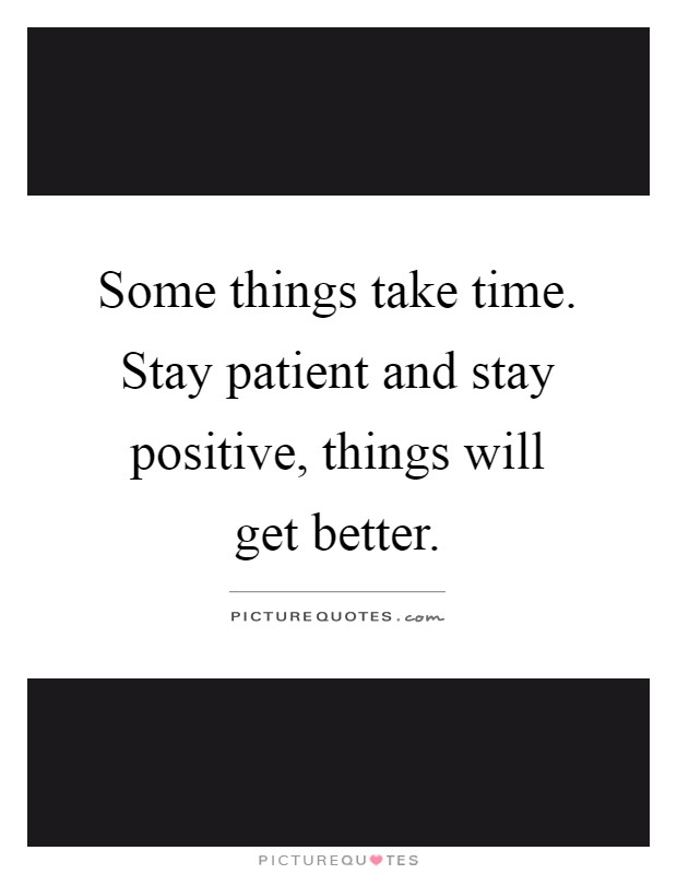 Some things take time. Stay patient and stay positive, things will get better Picture Quote #1