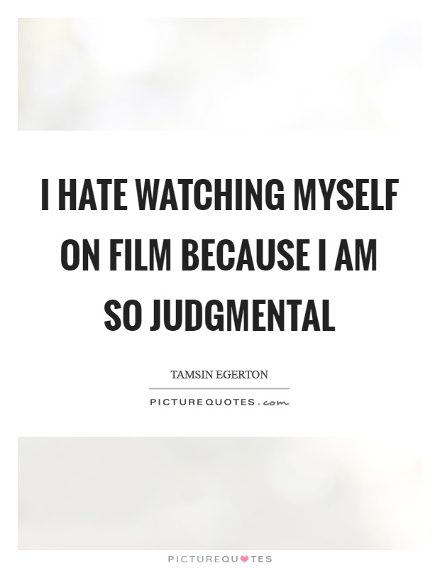 I hate watching myself on film because I am so judgmental Picture Quote #1