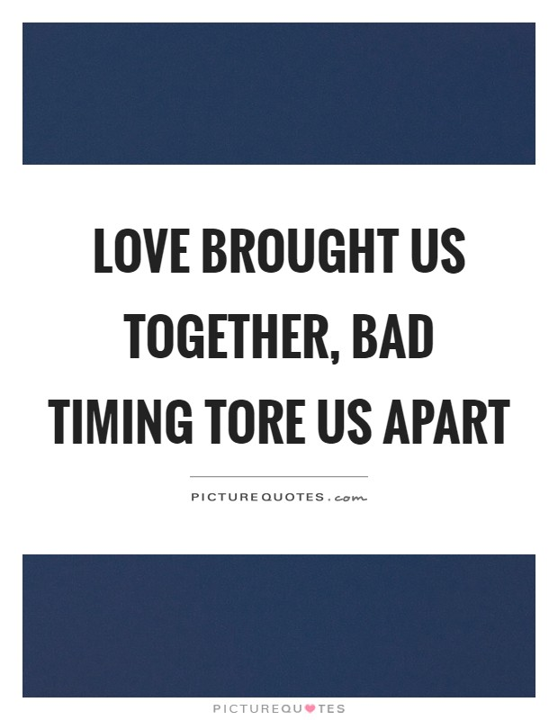 Love brought us together, bad timing tore us apart Picture Quote #1