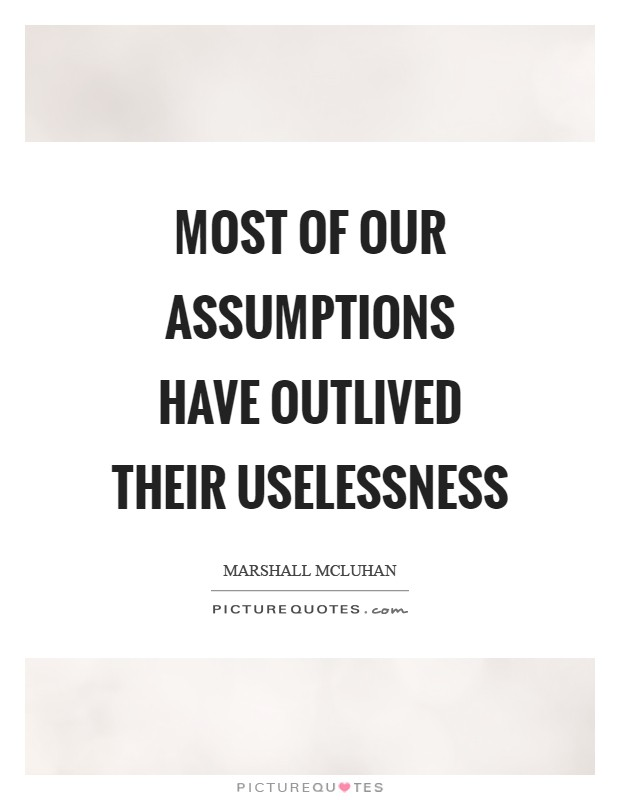 Most of our assumptions have outlived their uselessness Picture Quote #1