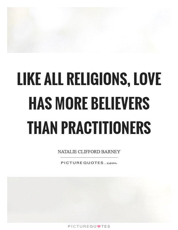 Like all religions, love has more believers than practitioners Picture Quote #1