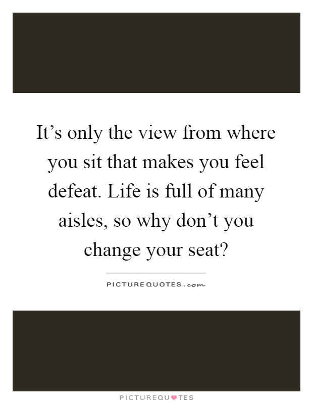 It's only the view from where you sit that makes you feel defeat. Life is full of many aisles, so why don't you change your seat? Picture Quote #1