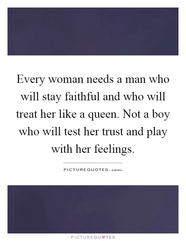 Every woman needs a man who will stay faithful and who will ...