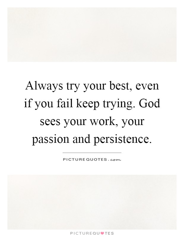 Always try your best, even if you fail keep trying. God sees your work, your passion and persistence Picture Quote #1