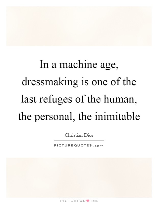 In a machine age, dressmaking is one of the last refuges of the human, the personal, the inimitable Picture Quote #1