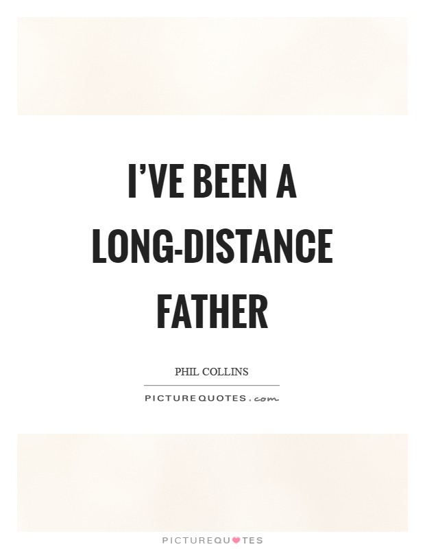 I've been a long-distance father Picture Quote #1